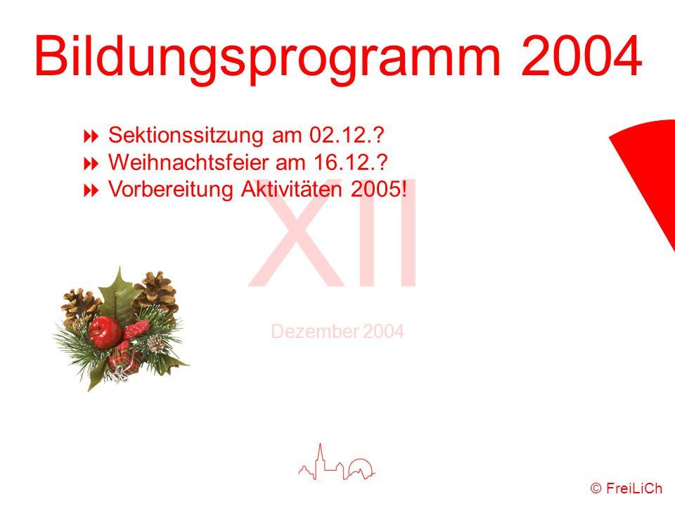Bildungsprogramm 2004 XII Dezember 2004 © FreiLiCh Sektionssitzung am 02.12.? Weihnachtsfeier am 16.12.? Vorbereitung Aktivitäten 2005!