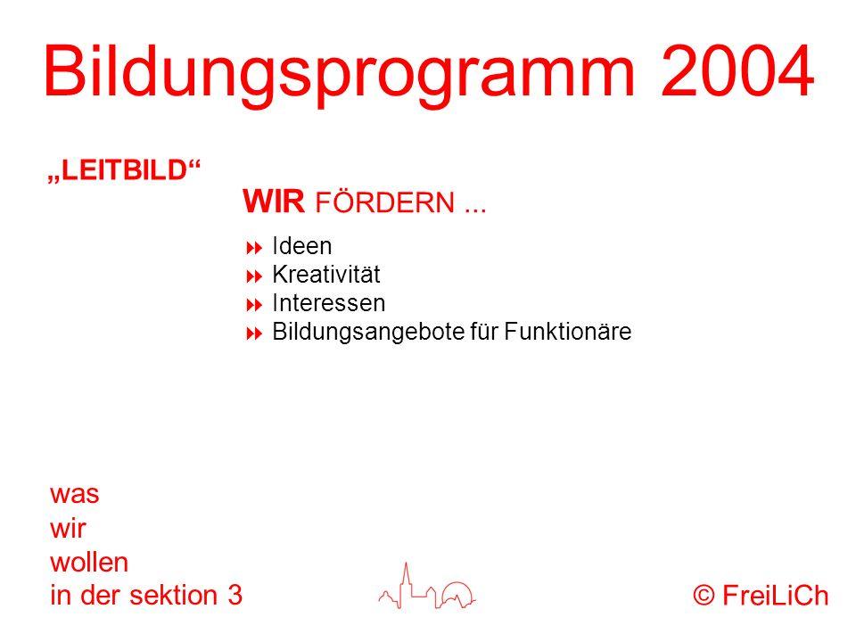 Bildungsprogramm 2004 was wir wollen in der sektion 3 Ideen Kreativität Interessen Bildungsangebote für Funktionäre © FreiLiCh LEITBILD WIR FÖRDERN...