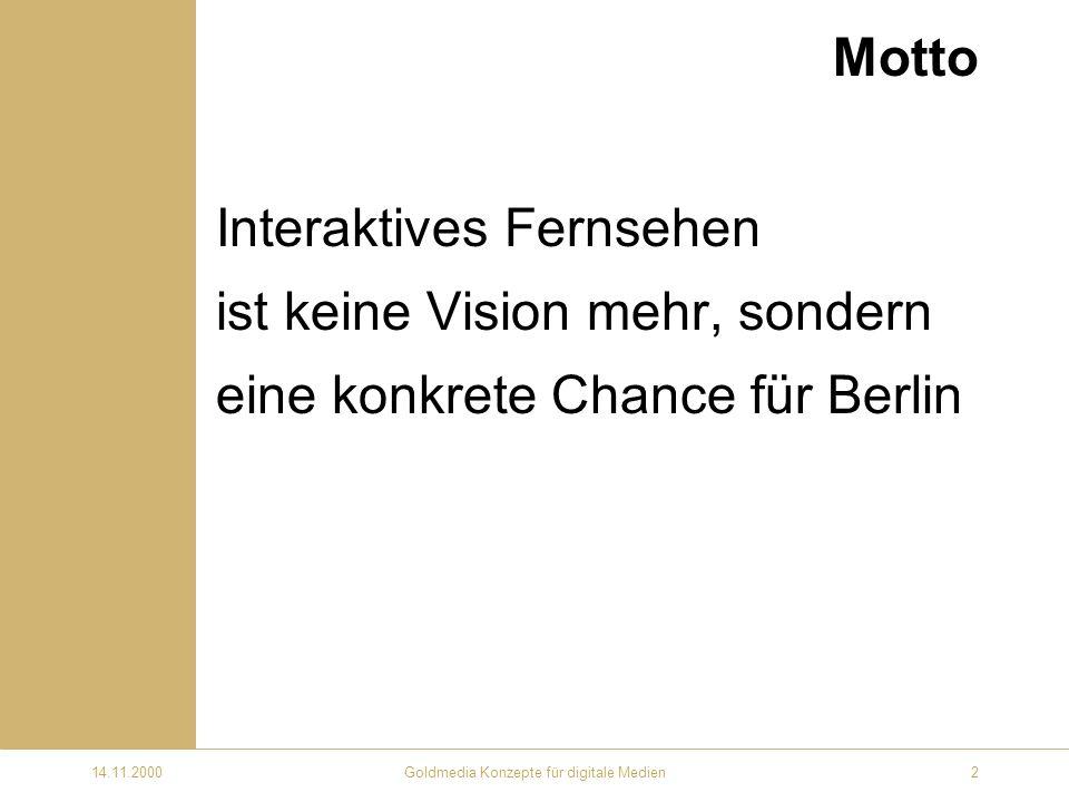 14.11.2000Goldmedia Konzepte für digitale Medien2 Motto Interaktives Fernsehen ist keine Vision mehr, sondern eine konkrete Chance für Berlin