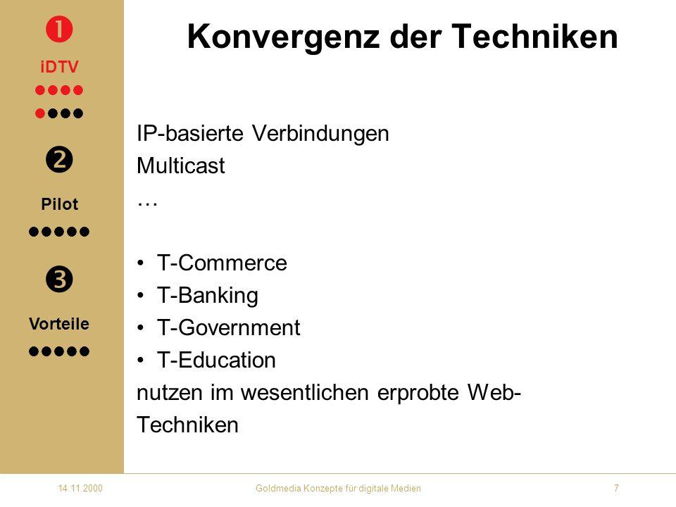 14.11.2000Goldmedia Konzepte für digitale Medien7 Konvergenz der Techniken IP-basierte Verbindungen Multicast … T-Commerce T-Banking T-Government T-Education nutzen im wesentlichen erprobte Web- Techniken iDTV Pilot Vorteile