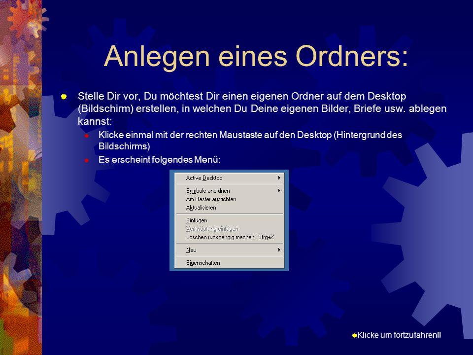 Klicke um fortzufahren!! Anlegen eines Ordners: Stelle Dir vor, Du möchtest Dir einen eigenen Ordner auf dem Desktop (Bildschirm) erstellen, in welche