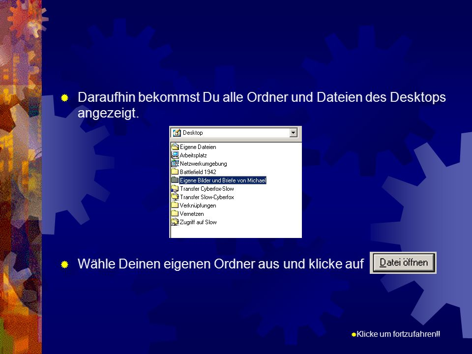 Klicke um fortzufahren!! Daraufhin bekommst Du alle Ordner und Dateien des Desktops angezeigt. Wähle Deinen eigenen Ordner aus und klicke auf