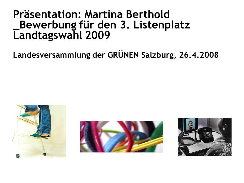 Präsentation: Martina Berthold _Bewerbung für den 3. Listenplatz Landtagswahl 2009 Landesversammlung der GRÜNEN Salzburg, 26.4.2008