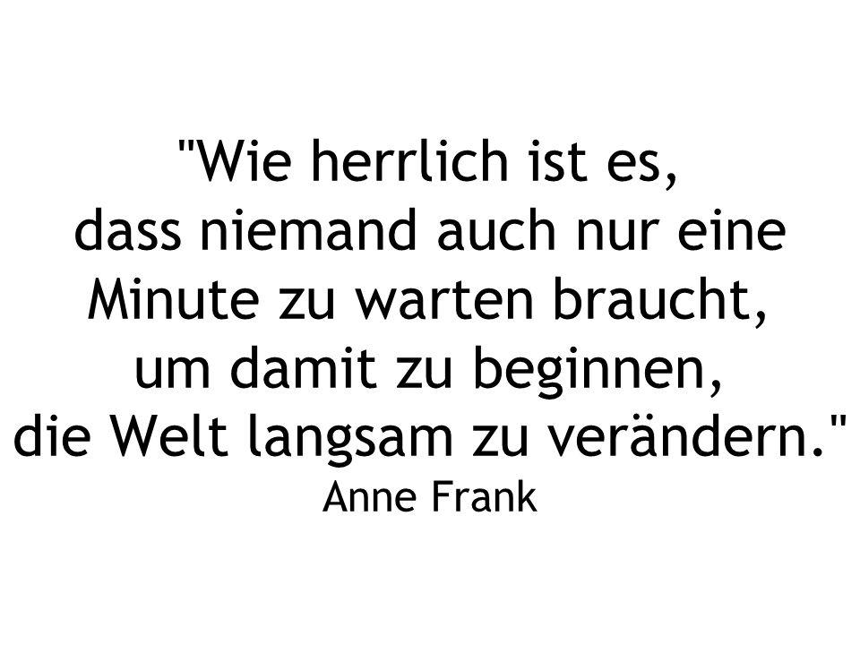 Wie herrlich ist es, dass niemand auch nur eine Minute zu warten braucht, um damit zu beginnen, die Welt langsam zu verändern. Anne Frank