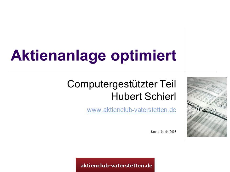 Aktienanlage optimiert Computergestützter Teil Hubert Schierl www.aktienclub-vaterstetten.de www.aktienclub-vaterstetten.de Stand: 01.04.2008