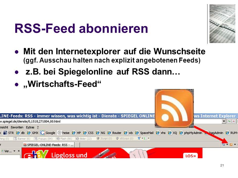 21 RSS-Feed abonnieren Mit den Internetexplorer auf die Wunschseite (ggf. Ausschau halten nach explizit angebotenen Feeds) z.B. bei Spiegelonline auf