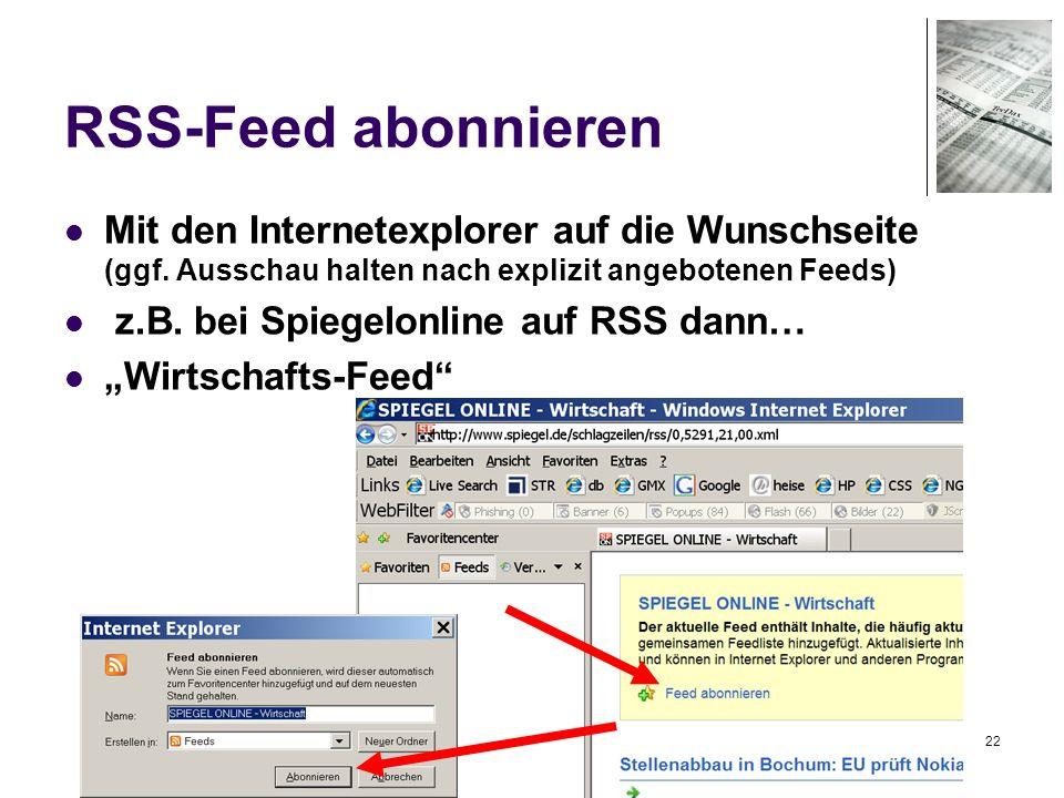 22 RSS-Feed abonnieren Mit den Internetexplorer auf die Wunschseite (ggf. Ausschau halten nach explizit angebotenen Feeds) z.B. bei Spiegelonline auf
