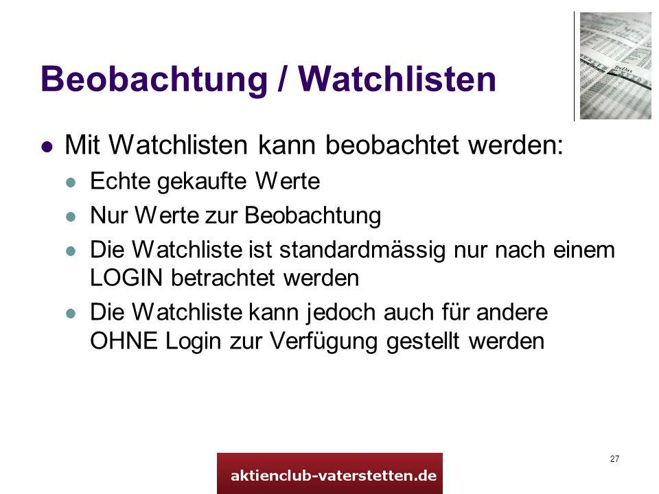 27 Beobachtung / Watchlisten Mit Watchlisten kann beobachtet werden: Echte gekaufte Werte Nur Werte zur Beobachtung Die Watchliste ist standardmässig nur nach einem LOGIN betrachtet werden Die Watchliste kann jedoch auch für andere OHNE Login zur Verfügung gestellt werden