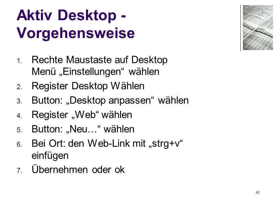 42 Aktiv Desktop - Vorgehensweise 1. Rechte Maustaste auf Desktop Menü Einstellungen wählen 2. Register Desktop Wählen 3. Button: Desktop anpassen wäh