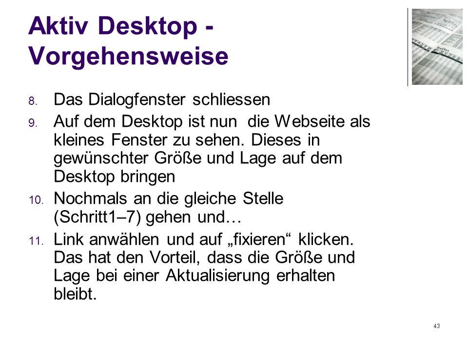 43 Aktiv Desktop - Vorgehensweise 8. Das Dialogfenster schliessen 9. Auf dem Desktop ist nun die Webseite als kleines Fenster zu sehen. Dieses in gewü