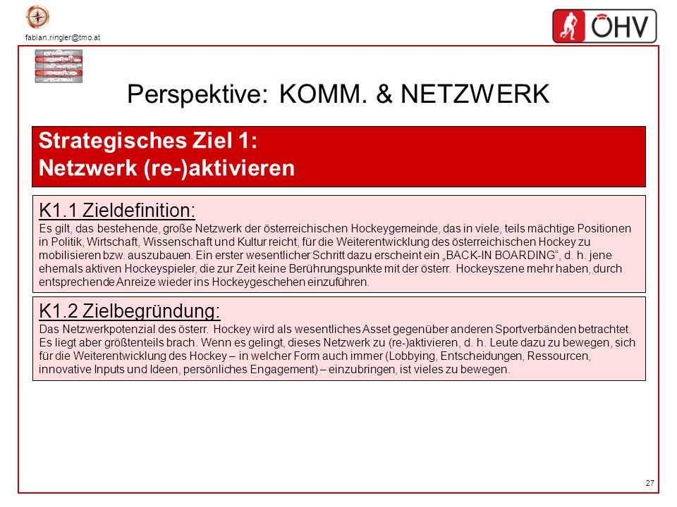 fabian.ringler@tmo.at 27 Perspektive: KOMM. & NETZWERK Strategisches Ziel 1: Netzwerk (re-)aktivieren K1.1 Zieldefinition: Es gilt, das bestehende, gr