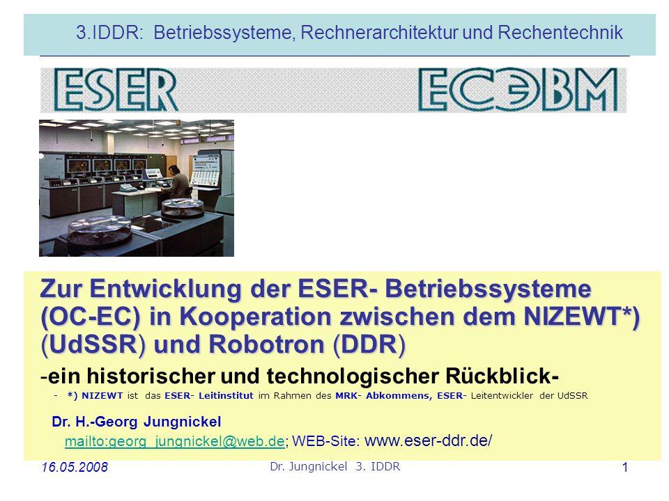 16.05.2008 Dr. Jungnickel 3. IDDR 1 3.IDDR: Betriebssysteme, Rechnerarchitektur und Rechentechnik Zur Entwicklung der ESER- Betriebssysteme (OC-EC) in