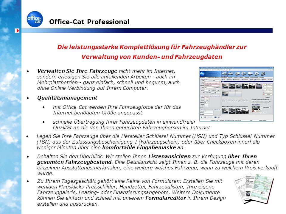 Office-Cat Professional Die leistungsstarke Komplettlösung für Fahrzeughändler zur Verwaltung von Kunden- und Fahrzeugdaten Verwalten Sie Ihre Fahrzeuge nicht mehr im Internet, sondern erledigen Sie alle anfallenden Arbeiten - auch im Mehrplatzbetrieb - ganz einfach, schnell und bequem, auch ohne Online-Verbindung auf Ihrem Computer.