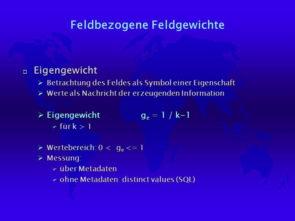 Feldbezogene Feldgewichte o Eigengewicht ØBetrachtung des Feldes als Symbol einer Eigenschaft ØWerte als Nachricht der erzeugenden Information ØEigengewicht g e = 1 / k-1 F für k > 1 ØWertebereich: 0 < g e <= 1 ØMessung: F über Metadaten F ohne Metadaten: distinct values (SQL)