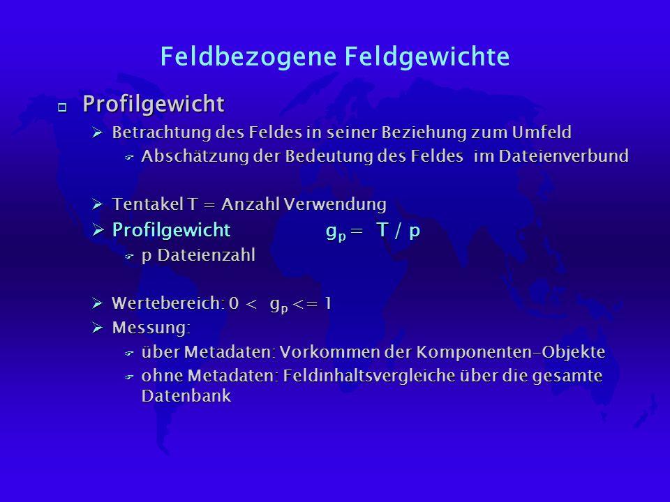 Feldbezogene Feldgewichte o Profilgewicht ØBetrachtung des Feldes in seiner Beziehung zum Umfeld F Abschätzung der Bedeutung des Feldes im Dateienverbund ØTentakel T = Anzahl Verwendung ØProfilgewicht g p = T / p F p Dateienzahl ØWertebereich: 0 < g p <= 1 ØMessung: F über Metadaten: Vorkommen der Komponenten-Objekte F ohne Metadaten: Feldinhaltsvergleiche über die gesamte Datenbank