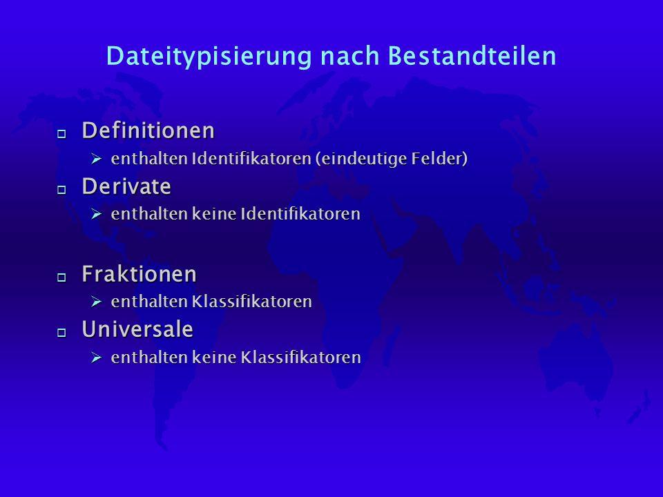 Dateitypisierung nach Bestandteilen o Definitionen Øenthalten Identifikatoren (eindeutige Felder) o Derivate Øenthalten keine Identifikatoren o Fraktionen Øenthalten Klassifikatoren o Universale Øenthalten keine Klassifikatoren