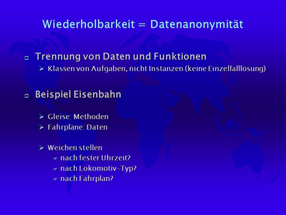 Wiederholbarkeit = Datenanonymität o Trennung von Daten und Funktionen ØKlassen von Aufgaben, nicht Instanzen (keine Einzelfalllösung) o Beispiel Eisenbahn ØGleise: Methoden ØFahrpläne: Daten ØWeichen stellen F nach fester Uhrzeit.