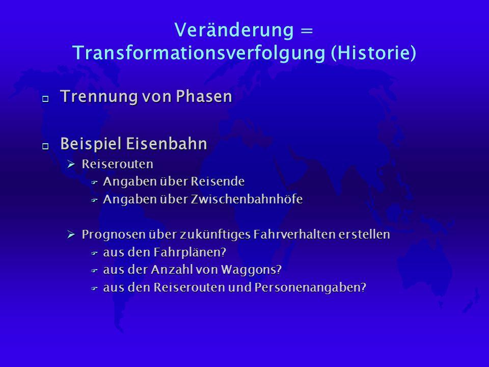 Veränderung = Transformationsverfolgung (Historie) o Trennung von Phasen o Beispiel Eisenbahn ØReiserouten F Angaben über Reisende F Angaben über Zwischenbahnhöfe ØPrognosen über zukünftiges Fahrverhalten erstellen F aus den Fahrplänen.