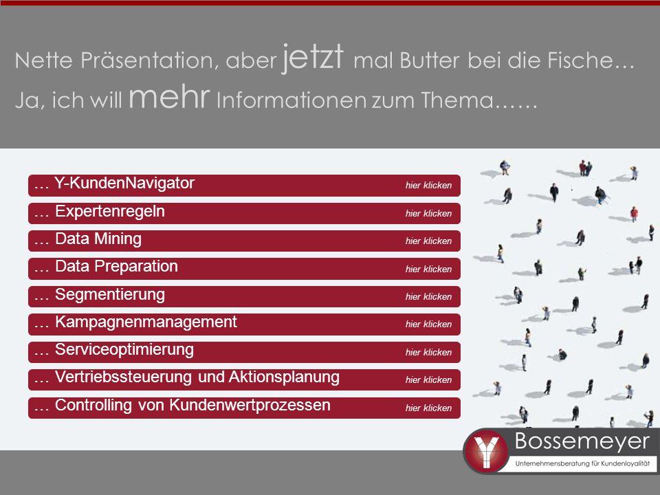 Nette Präsentation, aber jetzt mal Butter bei die Fische… Ja, ich will mehr Informationen zum Thema…… hier klicken … Y-KundenNavigator … Expertenregeln … Data Mining … Data Preparation … Segmentierung … Kampagnenmanagement … Serviceoptimierung … Vertriebssteuerung und Aktionsplanung … Controlling von Kundenwertprozessen