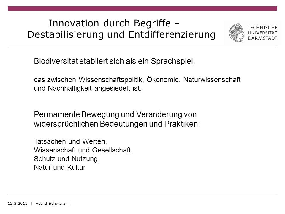Innovation durch Begriffe – Destabilisierung und Entdifferenzierung 12.3.2011 | Astrid Schwarz | Biodiversität etabliert sich als ein Sprachspiel, das zwischen Wissenschaftspolitik, Ökonomie, Naturwissenschaft und Nachhaltigkeit angesiedelt ist.