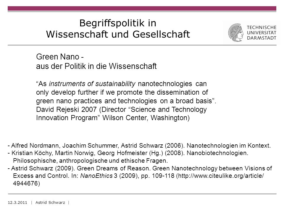 Begriffspolitik in Wissenschaft und Gesellschaft 12.3.2011 | Astrid Schwarz | Green Nano - aus der Politik in die Wissenschaft As instruments of sustainability nanotechnologies can only develop further if we promote the dissemination of green nano practices and technologies on a broad basis.