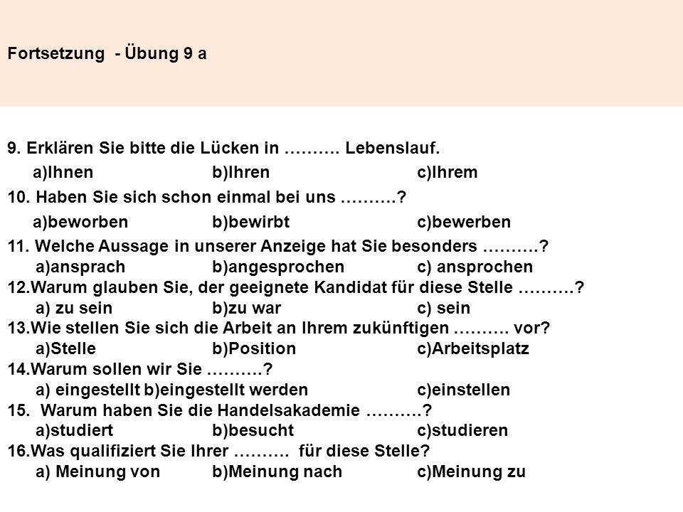 Fortsetzung - Übung 9 a 9. Erklären Sie bitte die Lücken in ………. Lebenslauf. a)Ihnen b)Ihren c)Ihrem 10. Haben Sie sich schon einmal bei uns ……….? a)b