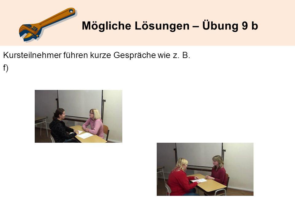 Mögliche Lösungen – Übung 9 b Kursteilnehmer führen kurze Gespräche wie z. B. f)