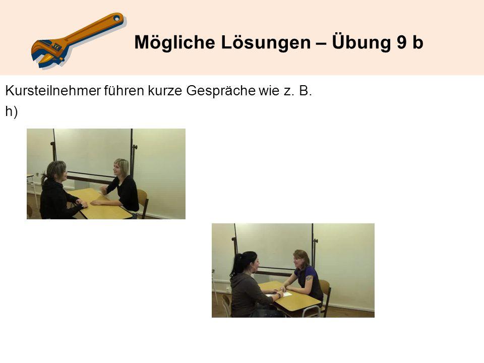 Mögliche Lösungen – Übung 9 b Kursteilnehmer führen kurze Gespräche wie z. B. h)