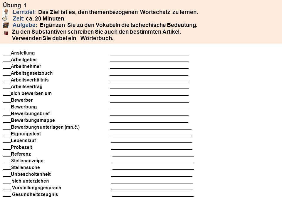 Lösungen - Übung 1 e Anstellung - přijetí do zaměstnání r Arbeitgeber – zaměstnavatel r Arbeitnehmer – zaměstnanec s Arbeitsgesetzbuch – zákoník práces s Arbeitsverhältnis – pracovní poměr r Arbeitsvertrag – pracovní smlouva sich bewerben um – ucházet se o r Bewerber - uchazeč e Bewerbung – ucházení se o místo (žádost o místo) r Bewerbungsbrief – písemná žádost o místo e Bewerbungsmappe - portfolio uchazeče (podklady a doklady k žádosti o místo) e Bewerbungsunterlagen (mn.č.) - podklady k žádosti o místo r Eignungstest – test vhodnosti (test, kterým jsou prověřovány předpoklady uchazeče) r Lebenslauf – životopis e Probezeit – zkušební lhůta e Referenz – reference, doporučení e Stellenanzeige - inzerát na pracovní místo e Stellensuche – hledání pracovního místa e Unbescholtenheit – bezúhonnost sich unterziehen – podrobit se s Vorstellungsgespräch – přijímací pohovor s Gesundheitszeugnis – osvědčení o zdravotním stavu