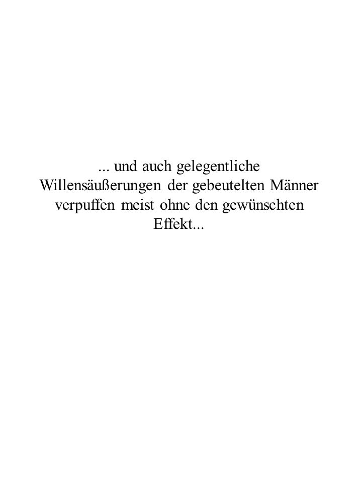 ... und auch gelegentliche Willensäußerungen der gebeutelten Männer verpuffen meist ohne den gewünschten Effekt...
