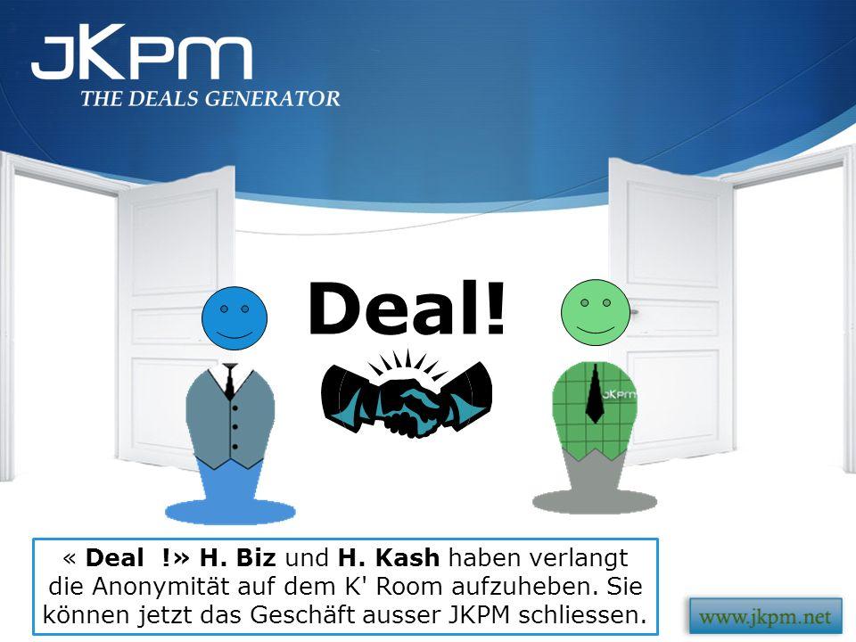 « Deal !» H. Biz und H. Kash haben verlangt die Anonymität auf dem K' Room aufzuheben. Sie können jetzt das Geschäft ausser JKPM schliessen. Deal!