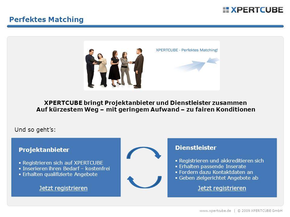 www.xpertcube.de | © 2009 XPERTCUBE GmbH Perfektes Matching XPERTCUBE bringt Projektanbieter und Dienstleister zusammen Auf kürzestem Weg – mit geringem Aufwand – zu fairen Konditionen Und so gehts: Projektanbieter Registrieren sich auf XPERTCUBE Inserieren ihren Bedarf – kostenfrei Erhalten qualifizierte Angebote Dienstleister Registrieren und akkreditieren sich Erhalten passende Inserate Fordern dazu Kontaktdaten an Geben zielgerichtet Angebote ab Jetzt registrieren
