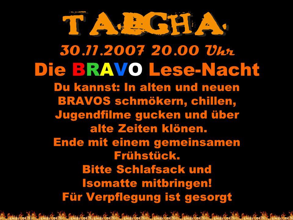 30.11.2007 20.00 Uhr Die BRAVO Lese-Nacht Du kannst: In alten und neuen BRAVOS schmökern, chillen, Jugendfilme gucken und über alte Zeiten klönen. End