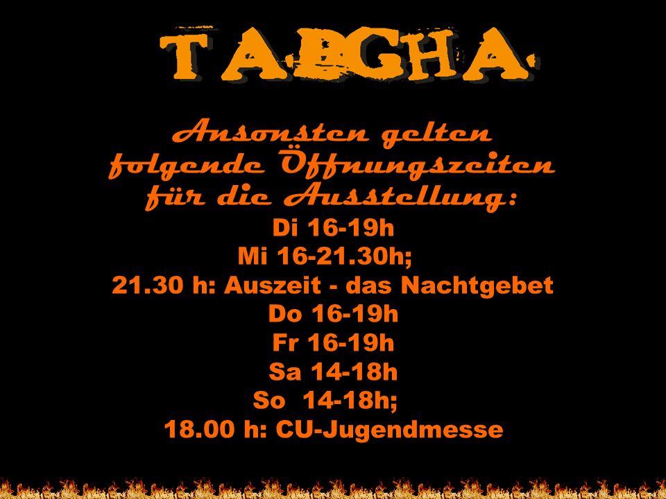 Ansonsten gelten folgende Öffnungszeiten für die Ausstellung: Di 16-19h Mi 16-21.30h; 21.30 h: Auszeit - das Nachtgebet Do 16-19h Fr 16-19h Sa 14-18h