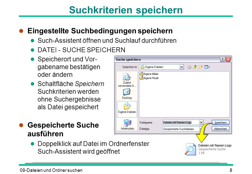 09-Dateien und Ordner suchen8 Suchkriterien speichern l Eingestellte Suchbedingungen speichern l Such-Assistent öffnen und Suchlauf durchführen l DATEI - SUCHE SPEICHERN l Speicherort und Vor- gabename bestätigen oder ändern l Schaltfläche Speichern Suchkriterien werden ohne Suchergebnisse als Datei gespeichert l Gespeicherte Suche ausführen l Doppelklick auf Datei im Ordnerfenster Such-Assistent wird geöffnet