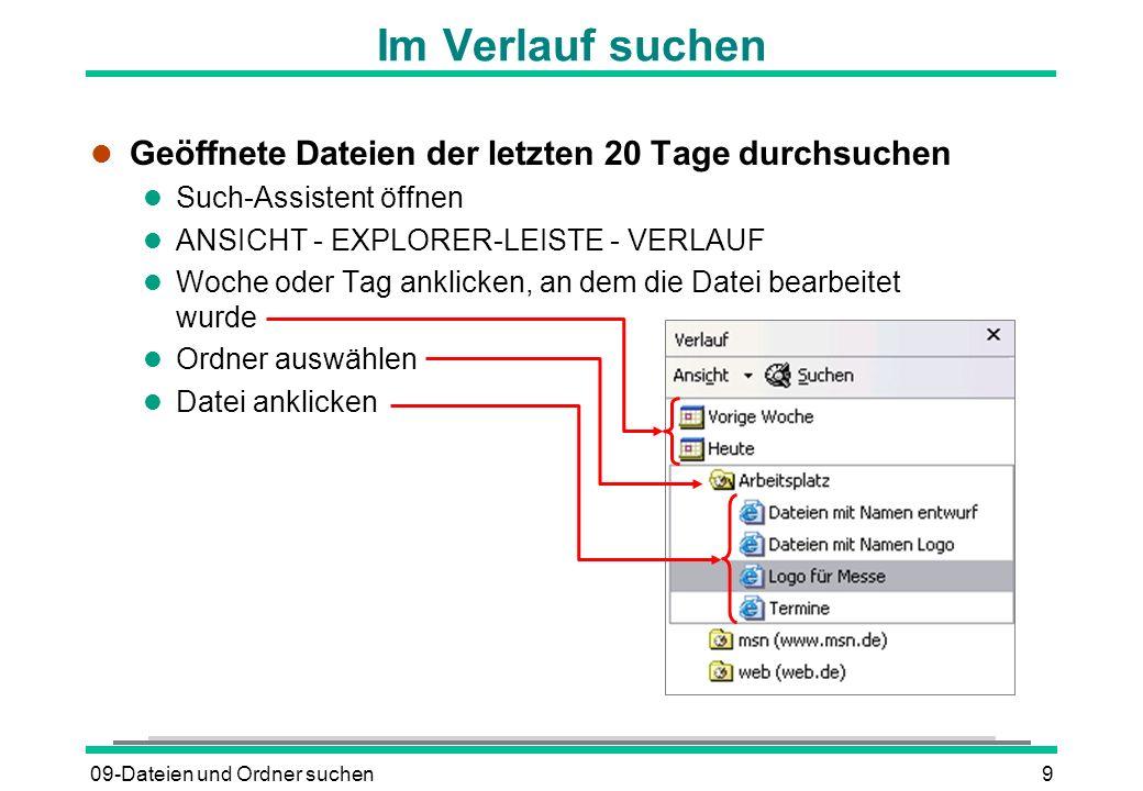 09-Dateien und Ordner suchen9 Im Verlauf suchen l Geöffnete Dateien der letzten 20 Tage durchsuchen l Such-Assistent öffnen l ANSICHT - EXPLORER-LEISTE - VERLAUF l Woche oder Tag anklicken, an dem die Datei bearbeitet wurde l Ordner auswählen l Datei anklicken