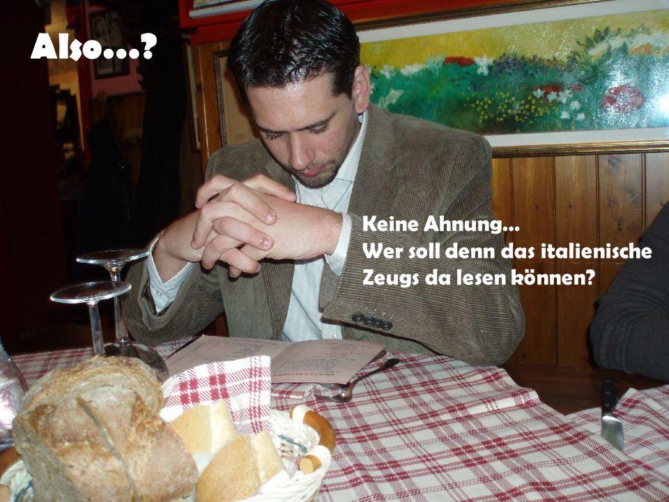 Also…? Keine Ahnung… Wer soll denn das italienische Zeugs da lesen können?