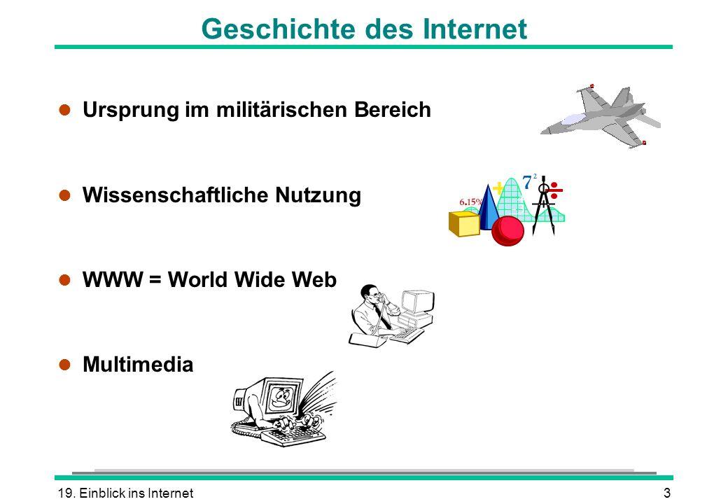 19. Einblick ins Internet3 l Ursprung im militärischen Bereich l Wissenschaftliche Nutzung l WWW = World Wide Web l Multimedia Geschichte des Internet