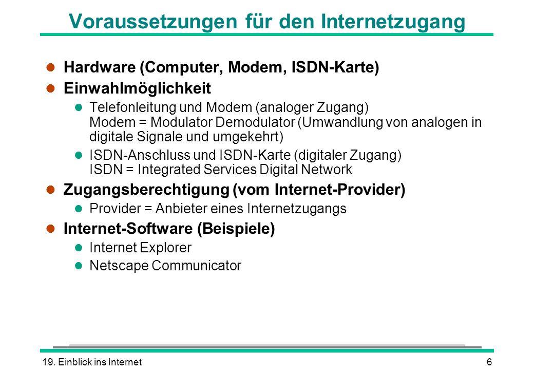 19. Einblick ins Internet6 Voraussetzungen für den Internetzugang l Hardware (Computer, Modem, ISDN-Karte) l Einwahlmöglichkeit l Telefonleitung und M