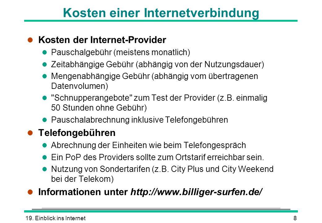 19. Einblick ins Internet8 Kosten einer Internetverbindung l Kosten der Internet-Provider l Pauschalgebühr (meistens monatlich) l Zeitabhängige Gebühr