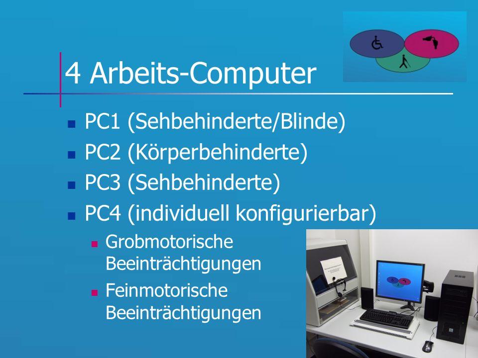4 Arbeits-Computer PC1 (Sehbehinderte/Blinde) PC2 (Körperbehinderte) PC3 (Sehbehinderte) PC4 (individuell konfigurierbar) Grobmotorische Beeinträchtigungen Feinmotorische Beeinträchtigungen