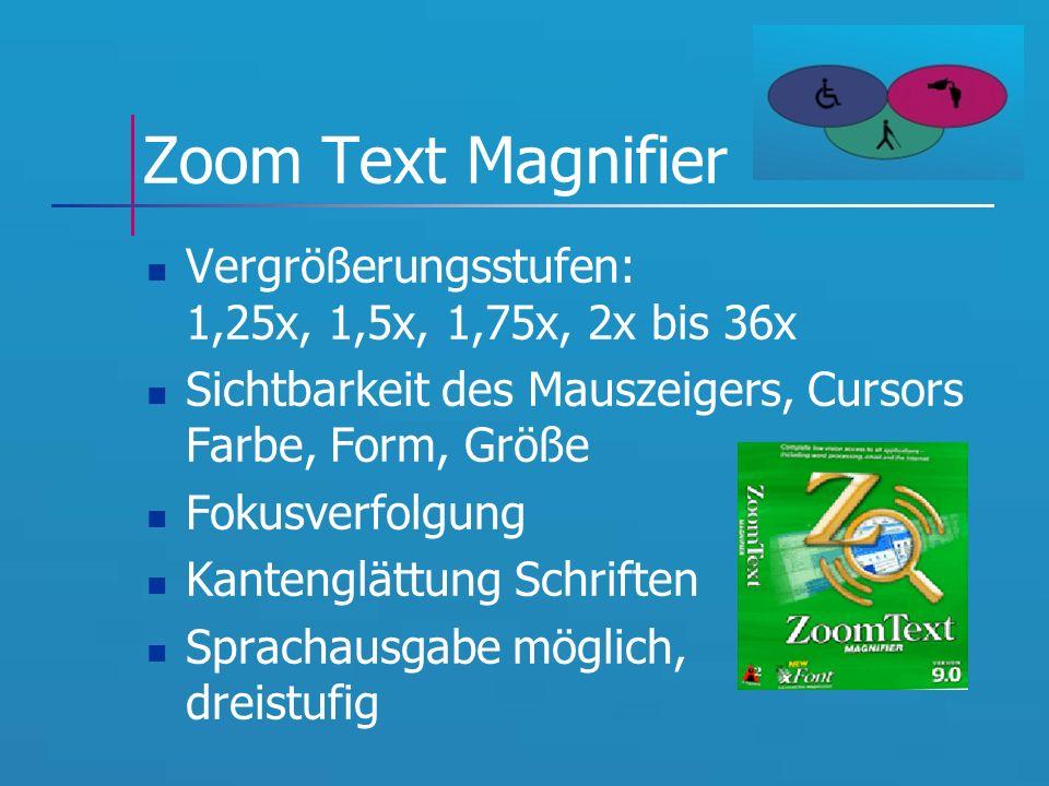 Zoom Text Magnifier Vergrößerungsstufen: 1,25x, 1,5x, 1,75x, 2x bis 36x Sichtbarkeit des Mauszeigers, Cursors Farbe, Form, Größe Fokusverfolgung Kantenglättung Schriften Sprachausgabe möglich, dreistufig
