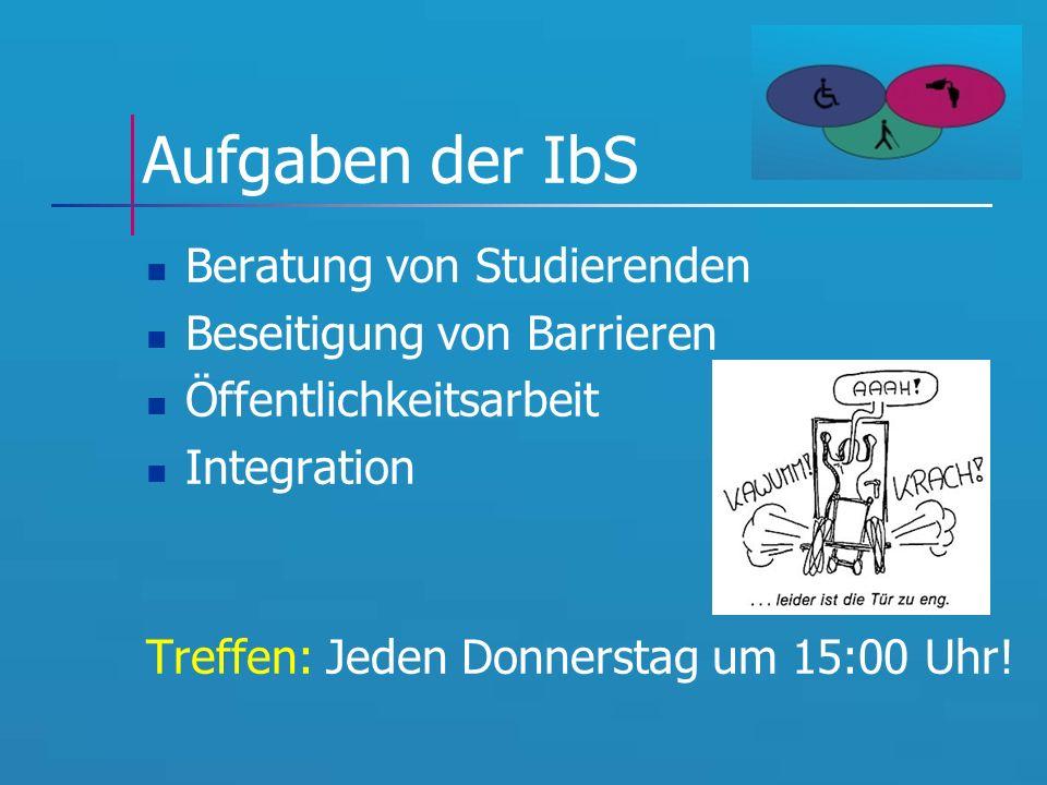 Aufgaben der IbS Beratung von Studierenden Beseitigung von Barrieren Öffentlichkeitsarbeit Integration Treffen: Jeden Donnerstag um 15:00 Uhr!