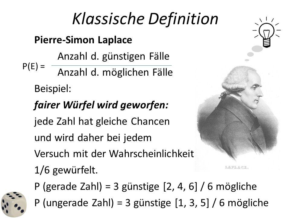 Klassische Definition Pierre-Simon Laplace Anzahl d. günstigen Fälle Anzahl d. möglichen Fälle Beispiel: fairer Würfel wird geworfen: jede Zahl hat gl