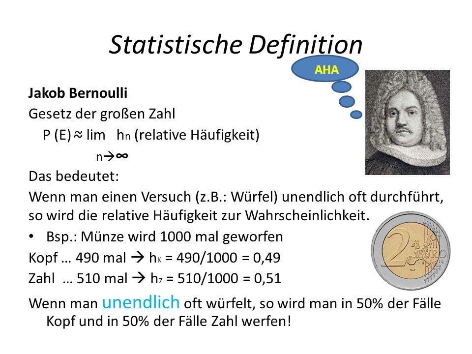 Statistische Definition Jakob Bernoulli Gesetz der großen Zahl P (E) ~ lim h n (relative Häufigkeit) Das bedeutet: Wenn man einen Versuch (z.B.: Würfel) unendlich oft durchführt, so wird die relative Häufigkeit zur Wahrscheinlichkeit.