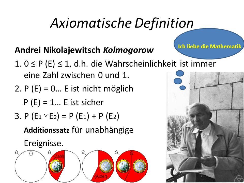 Axiomatische Definition Andrei Nikolajewitsch Kolmogorow 1. 0 P (E) 1, d.h. die Wahrscheinlichkeit ist immer eine Zahl zwischen 0 und 1. 2. P (E) = 0…