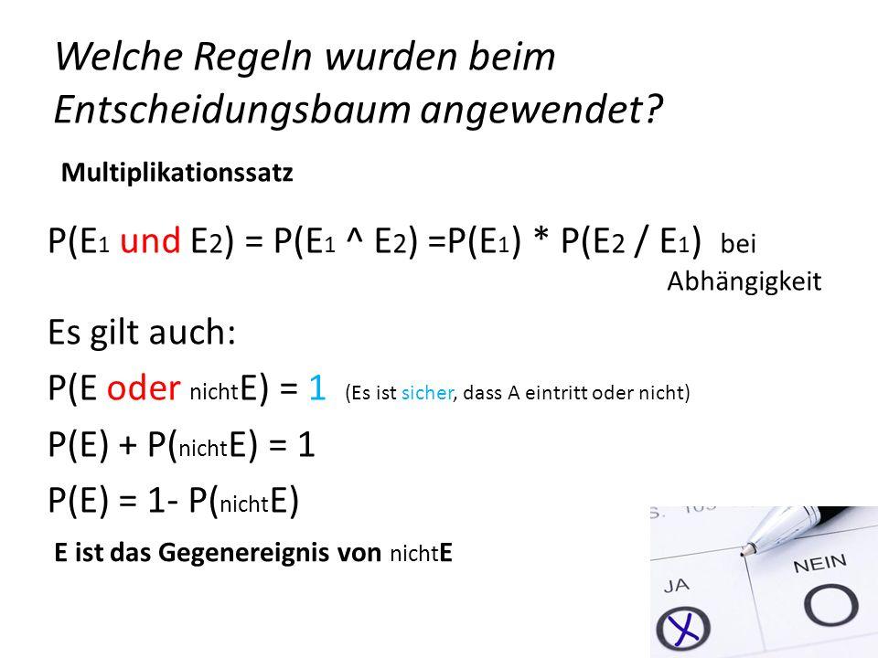 Welche Regeln wurden beim Entscheidungsbaum angewendet? P(E 1 und E 2 ) = P(E 1 ^ E 2 ) =P(E 1 ) * P(E 2 / E 1 ) bei Abhängigkeit Es gilt auch: P(E od