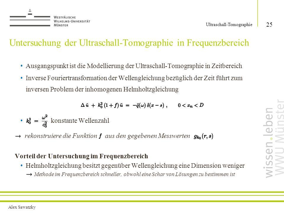 Alex Sawatzky Untersuchung der Ultraschall-Tomographie in Frequenzbereich Ausgangspunkt ist die Modellierung der Ultraschall-Tomographie in Zeitbereich Inverse Fouriertransformation der Wellengleichung bezüglich der Zeit führt zum inversen Problem der inhomogenen Helmholtzgleichung konstante Wellenzahl rekonstruiere die Funktion aus den gegebenen Messwerten Vorteil der Untersuchung im Frequenzbereich Helmholtzgleichung besitzt gegenüber Wellengleichung eine Dimension weniger Methode im Frequenzbereich schneller, obwohl eine Schar von Lösungen zu bestimmen ist 25 Ultraschall-Tomographie