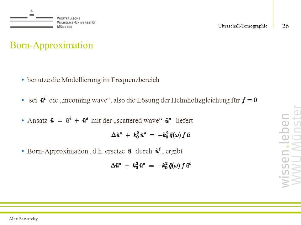 Alex Sawatzky Born-Approximation benutze die Modellierung im Frequenzbereich sei die incoming wave, also die Lösung der Helmholtzgleichung für Ansatz mit der scattered wave liefert Born-Approximation, d.h.