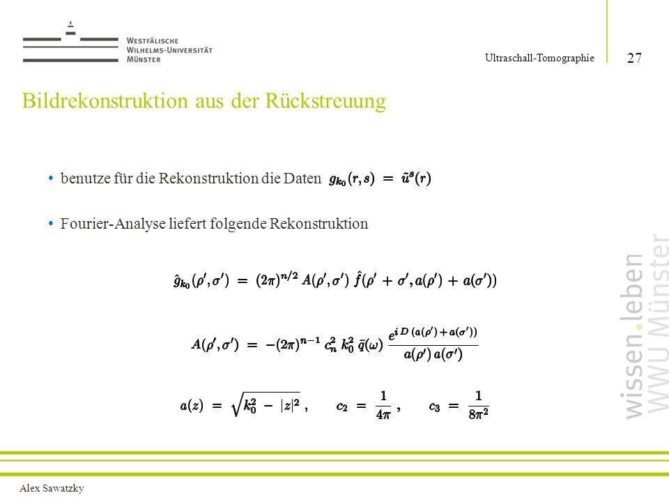 Alex Sawatzky Bildrekonstruktion aus der Rückstreuung benutze für die Rekonstruktion die Daten Fourier-Analyse liefert folgende Rekonstruktion 27 Ultraschall-Tomographie